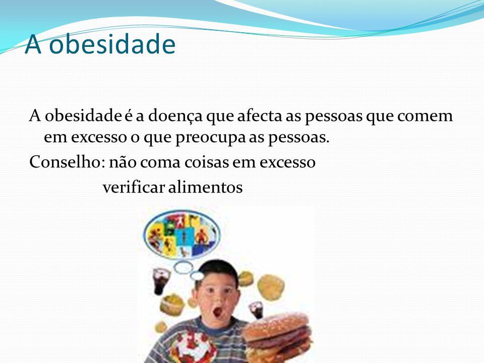 A obesidade A obesidade é a doença que afecta as pessoas que comem em excesso o que preocupa as pessoas. Conselho: não coma coisas em excesso verifica
