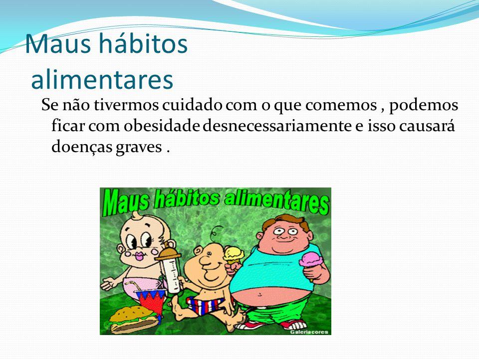 Maus hábitos alimentares Se não tivermos cuidado com o que comemos, podemos ficar com obesidade desnecessariamente e isso causará doenças graves.