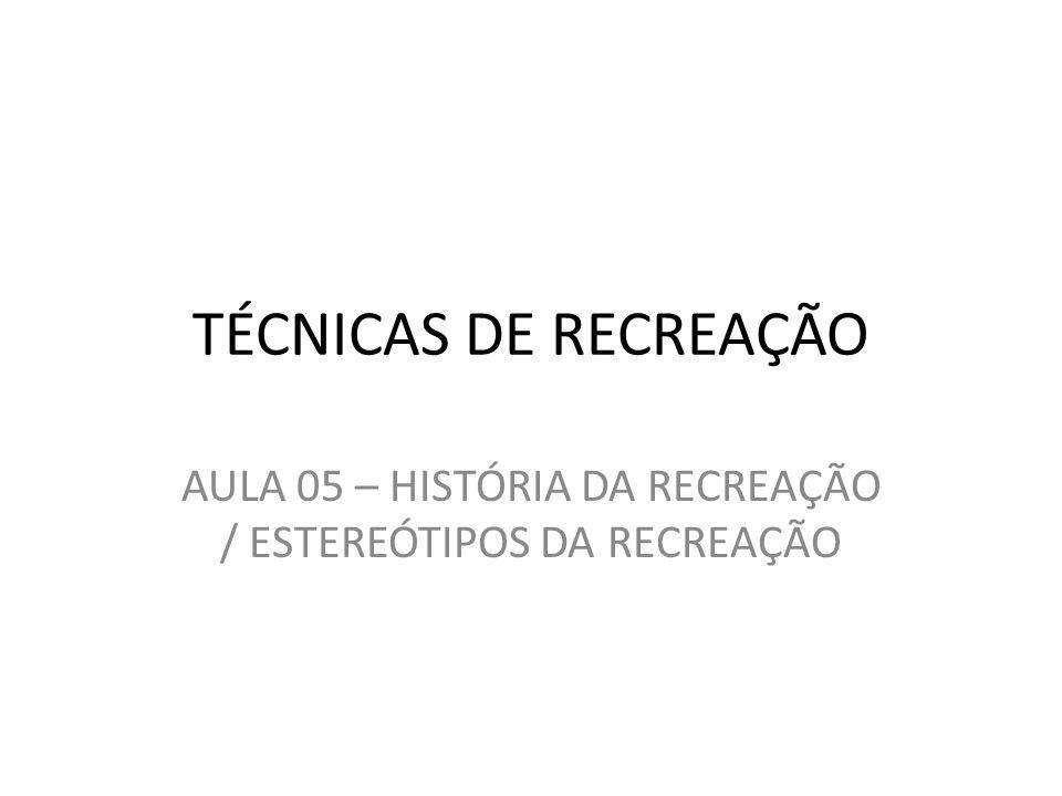 TÉCNICAS DE RECREAÇÃO AULA 05 – HISTÓRIA DA RECREAÇÃO / ESTEREÓTIPOS DA RECREAÇÃO
