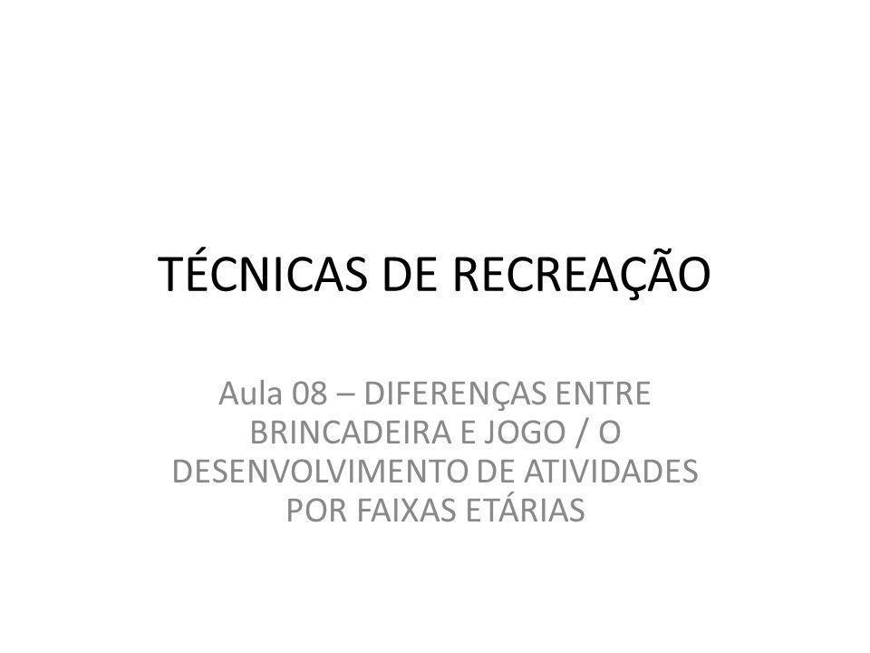 TÉCNICAS DE RECREAÇÃO Aula 08 – DIFERENÇAS ENTRE BRINCADEIRA E JOGO / O DESENVOLVIMENTO DE ATIVIDADES POR FAIXAS ETÁRIAS