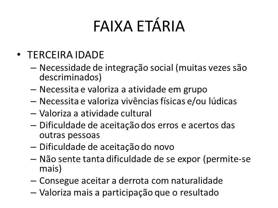 FAIXA ETÁRIA TERCEIRA IDADE – Necessidade de integração social (muitas vezes são descriminados) – Necessita e valoriza a atividade em grupo – Necessit
