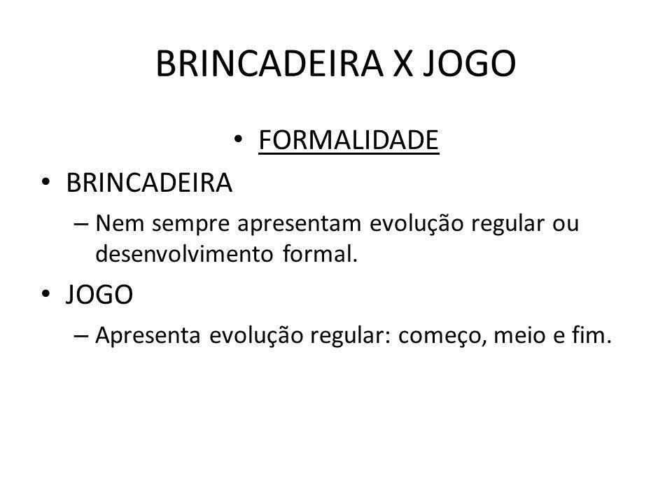 BRINCADEIRA X JOGO FORMALIDADE BRINCADEIRA – Nem sempre apresentam evolução regular ou desenvolvimento formal. JOGO – Apresenta evolução regular: come