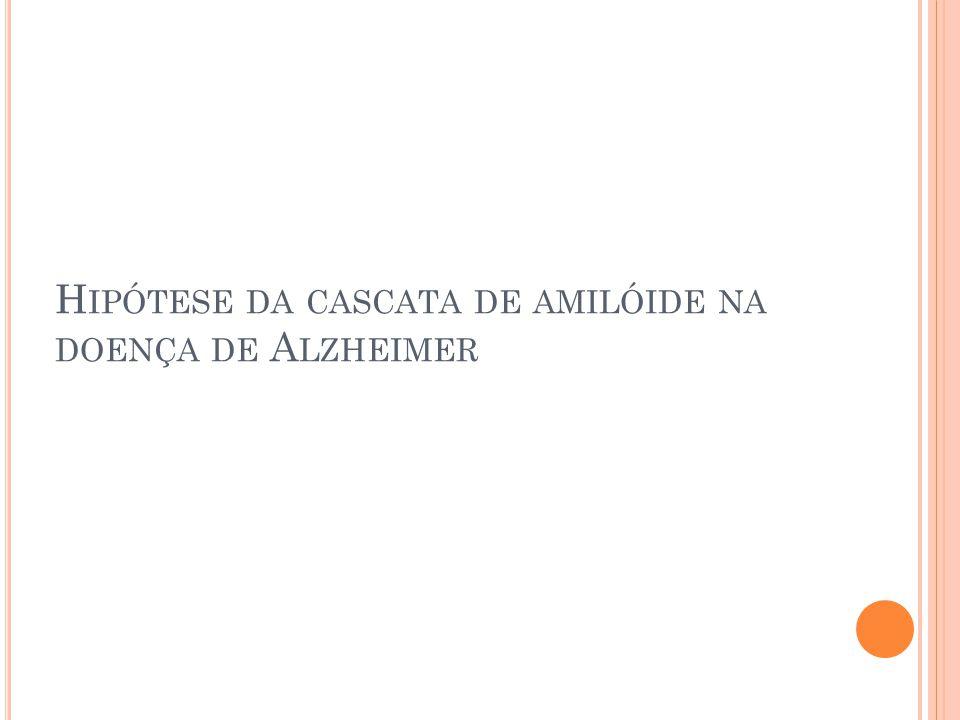 H IPÓTESE DA CASCATA DE AMILÓIDE NA DOENÇA DE A LZHEIMER