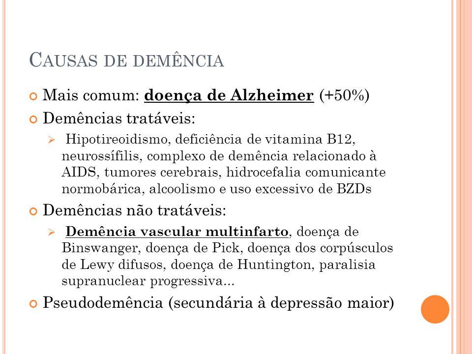 C AUSAS DE DEMÊNCIA Mais comum: doença de Alzheimer (+50%) Demências tratáveis: Hipotireoidismo, deficiência de vitamina B12, neurossífilis, complexo de demência relacionado à AIDS, tumores cerebrais, hidrocefalia comunicante normobárica, alcoolismo e uso excessivo de BZDs Demências não tratáveis: Demência vascular multinfarto, doença de Binswanger, doença de Pick, doença dos corpúsculos de Lewy difusos, doença de Huntington, paralisia supranuclear progressiva...