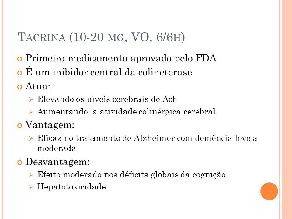 T ACRINA (10-20 MG, VO, 6/6 H ) Primeiro medicamento aprovado pelo FDA É um inibidor central da colineterase Atua: Elevando os níveis cerebrais de Ach Aumentando a atividade colinérgica cerebral Vantagem: Eficaz no tratamento de Alzheimer com demência leve a moderada Desvantagem: Efeito moderado nos déficits globais da cognição Hepatotoxicidade