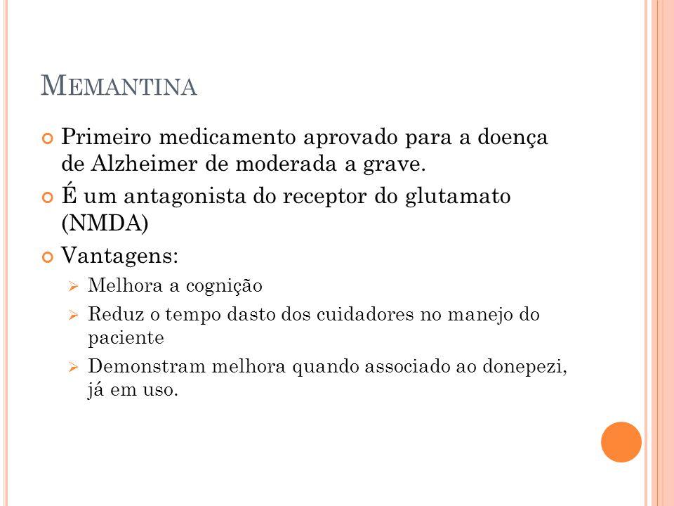M EMANTINA Primeiro medicamento aprovado para a doença de Alzheimer de moderada a grave. É um antagonista do receptor do glutamato (NMDA) Vantagens: M