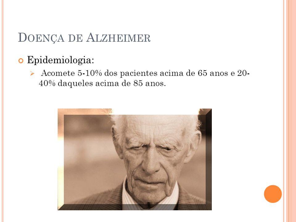 D OENÇA DE A LZHEIMER Epidemiologia: Acomete 5-10% dos pacientes acima de 65 anos e 20- 40% daqueles acima de 85 anos.