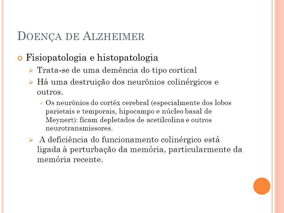 D OENÇA DE A LZHEIMER Fisiopatologia e histopatologia Trata-se de uma demência do tipo cortical Há uma destruição dos neurônios colinérgicos e outros.