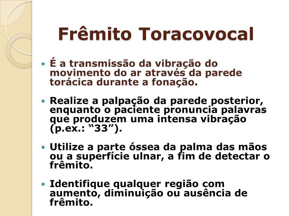 Frêmito Toracovocal É a transmissão da vibração do movimento do ar através da parede torácica durante a fonação. Realize a palpação da parede posterio