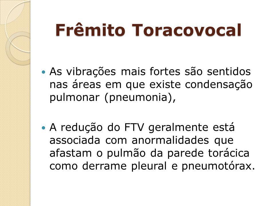 Frêmito Toracovocal As vibrações mais fortes são sentidos nas áreas em que existe condensação pulmonar (pneumonia), A redução do FTV geralmente está a