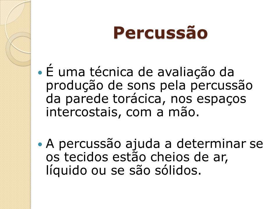 Percussão É uma técnica de avaliação da produção de sons pela percussão da parede torácica, nos espaços intercostais, com a mão. A percussão ajuda a d