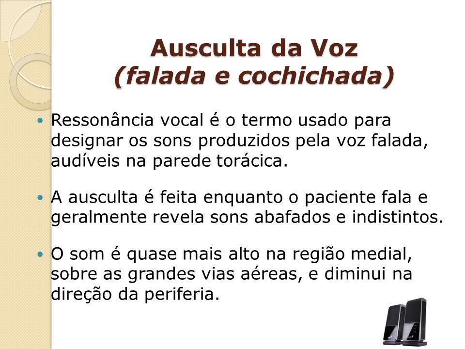 Ausculta da Voz (falada e cochichada) Ressonância vocal é o termo usado para designar os sons produzidos pela voz falada, audíveis na parede torácica.