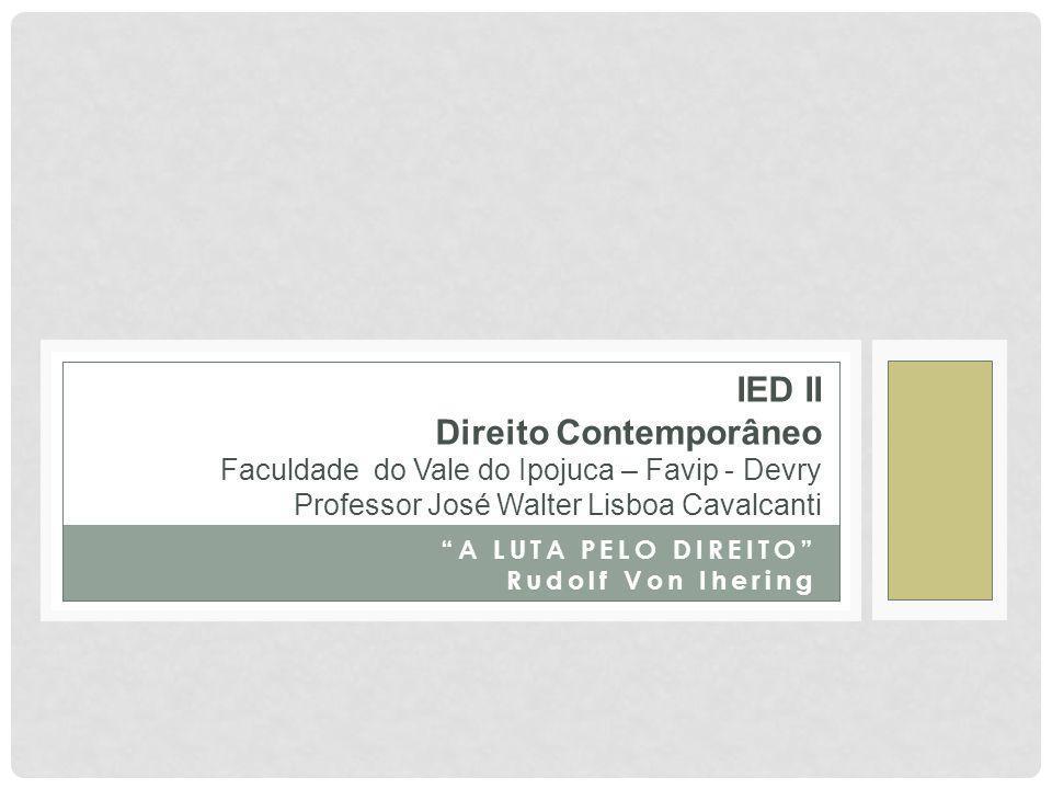 A LUTA PELO DIREITO Rudolf Von Ihering IED II Direito Contemporâneo Faculdade do Vale do Ipojuca – Favip - Devry Professor José Walter Lisboa Cavalcanti
