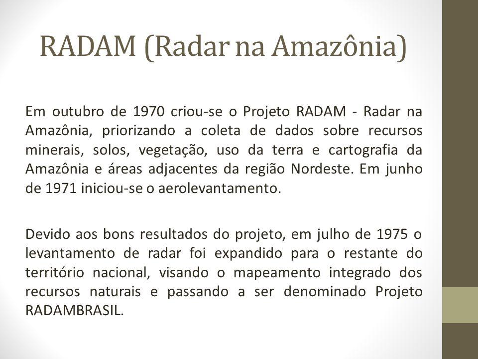 RADAM (Radar na Amazônia) Em outubro de 1970 criou-se o Projeto RADAM - Radar na Amazônia, priorizando a coleta de dados sobre recursos minerais, solo