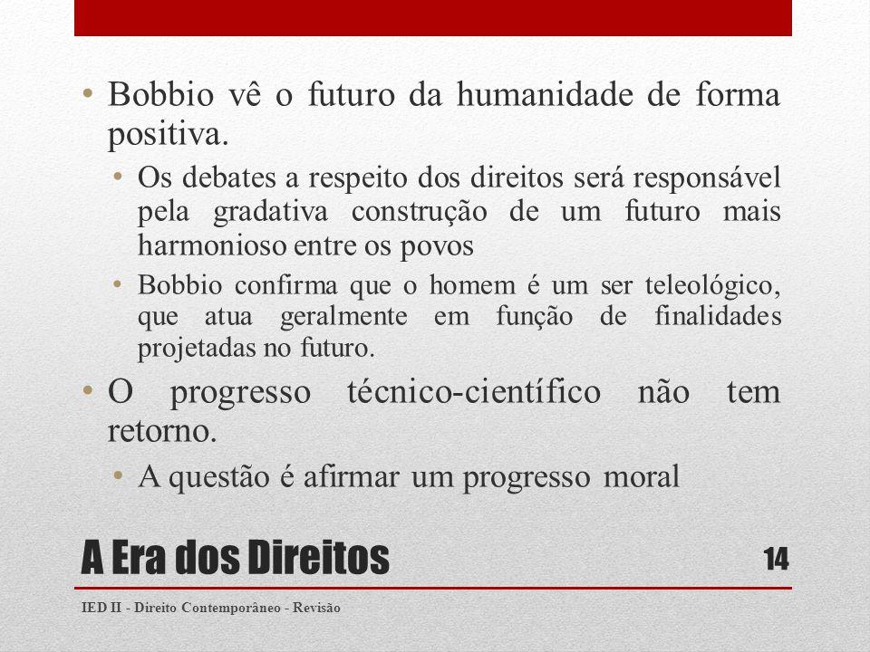A Era dos Direitos Bobbio vê o futuro da humanidade de forma positiva. Os debates a respeito dos direitos será responsável pela gradativa construção d