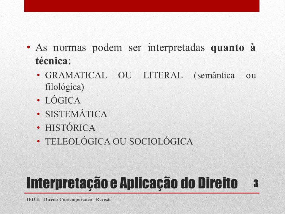 Interpretação e Aplicação do Direito As normas podem ser interpretadas quanto à técnica: GRAMATICAL OU LITERAL (semântica ou filológica) LÓGICA SISTEMÁTICA HISTÓRICA TELEOLÓGICA OU SOCIOLÓGICA IED II - Direito Contemporâneo - Revisão 3