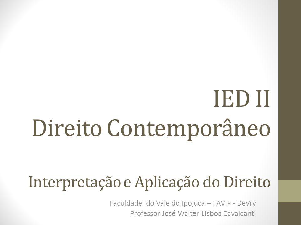 IED II Direito Contemporâneo Interpretação e Aplicação do Direito Faculdade do Vale do Ipojuca – FAVIP - DeVry Professor José Walter Lisboa Cavalcanti