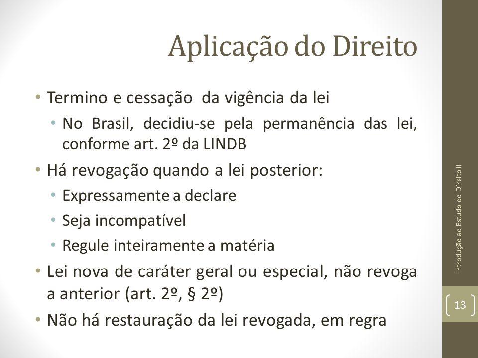 Aplicação do Direito Termino e cessação da vigência da lei No Brasil, decidiu-se pela permanência das lei, conforme art. 2º da LINDB Há revogação quan
