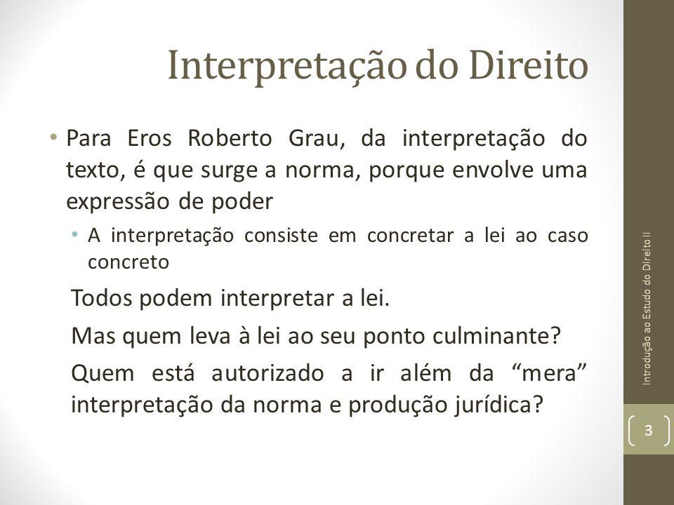 Interpretação do Direito Para Eros Roberto Grau, da interpretação do texto, é que surge a norma, porque envolve uma expressão de poder A interpretação