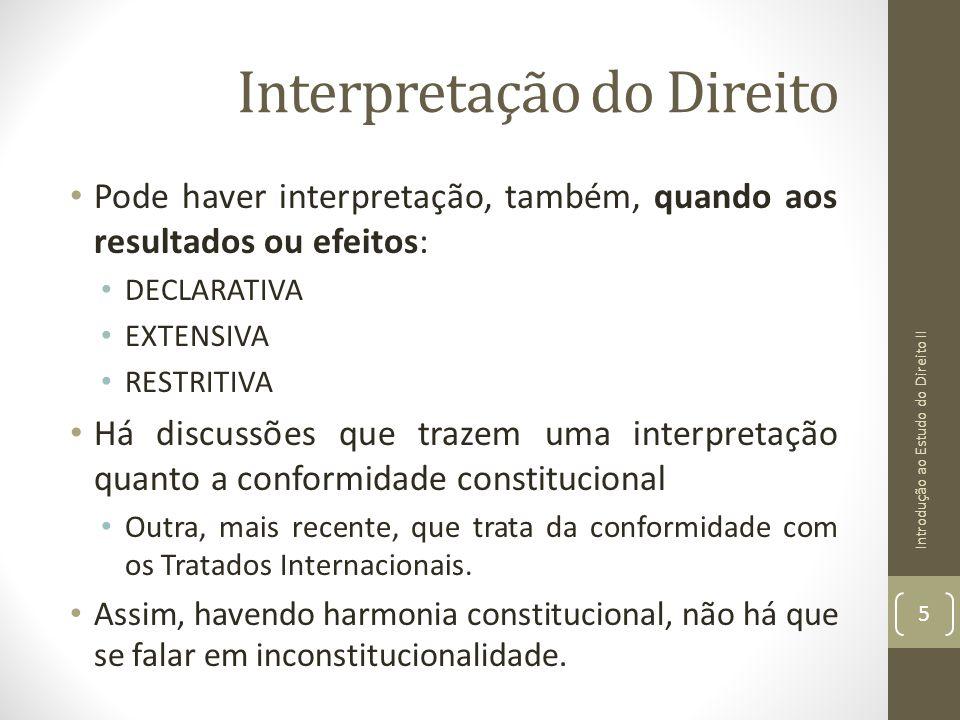 Interpretação do Direito Pode haver interpretação, também, quando aos resultados ou efeitos: DECLARATIVA EXTENSIVA RESTRITIVA Há discussões que trazem