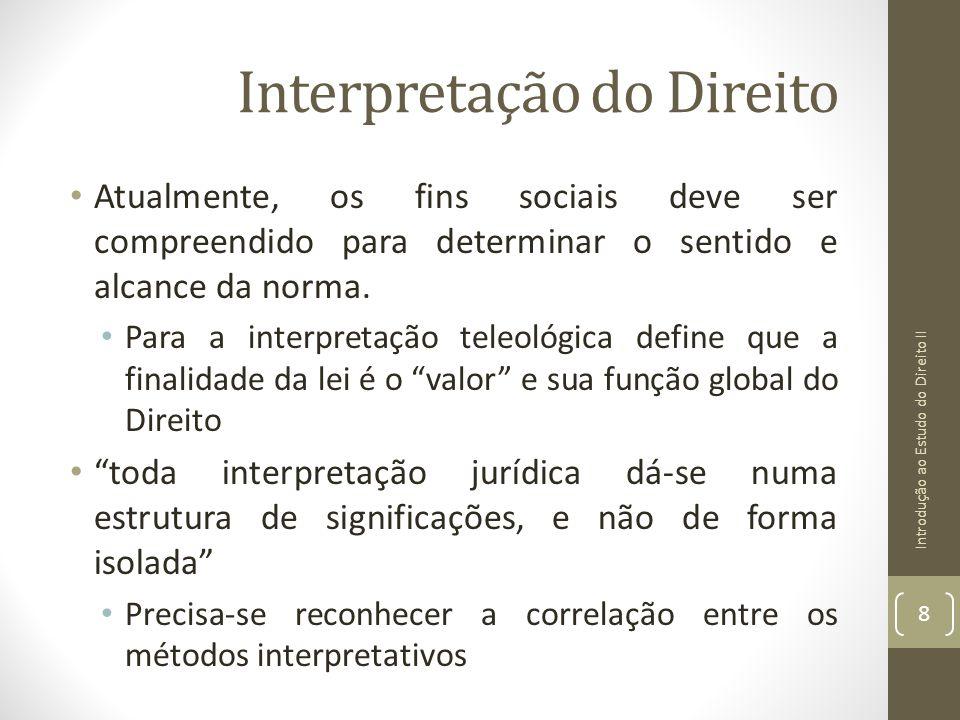 Interpretação do Direito Atualmente, os fins sociais deve ser compreendido para determinar o sentido e alcance da norma. Para a interpretação teleológ