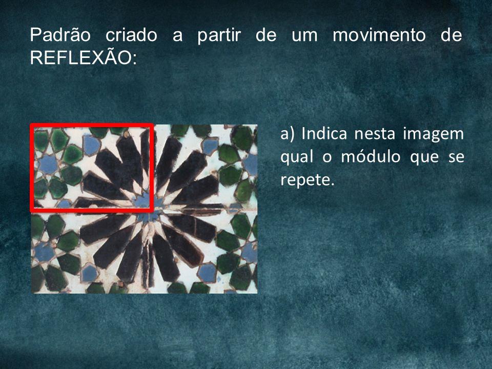 Padrão criado a partir de um movimento de REFLEXÃO: a) Indica nesta imagem qual o módulo que se repete.