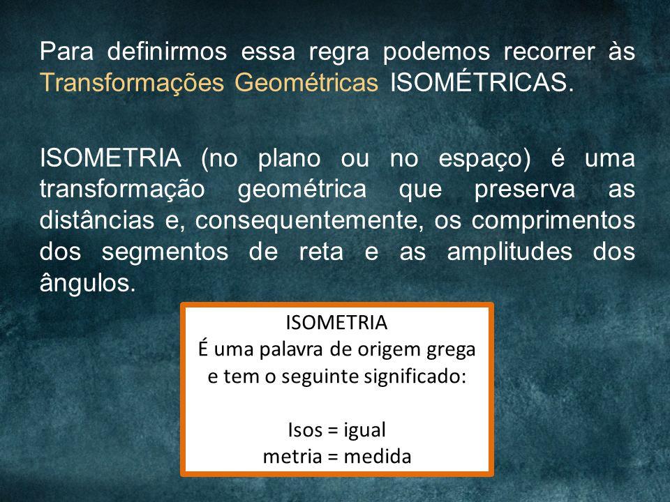 Para definirmos essa regra podemos recorrer às Transformações Geométricas ISOMÉTRICAS. ISOMETRIA (no plano ou no espaço) é uma transformação geométric