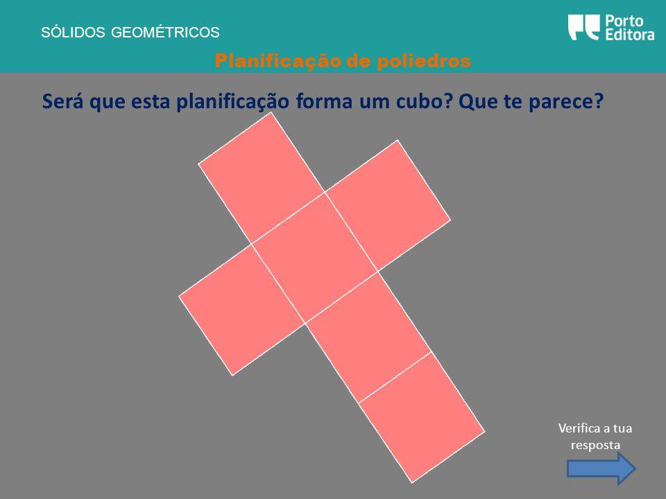 Será que esta planificação forma um cubo? Que te parece? SÓLIDOS GEOMÉTRICOS Planificação de poliedros Verifica a tua resposta