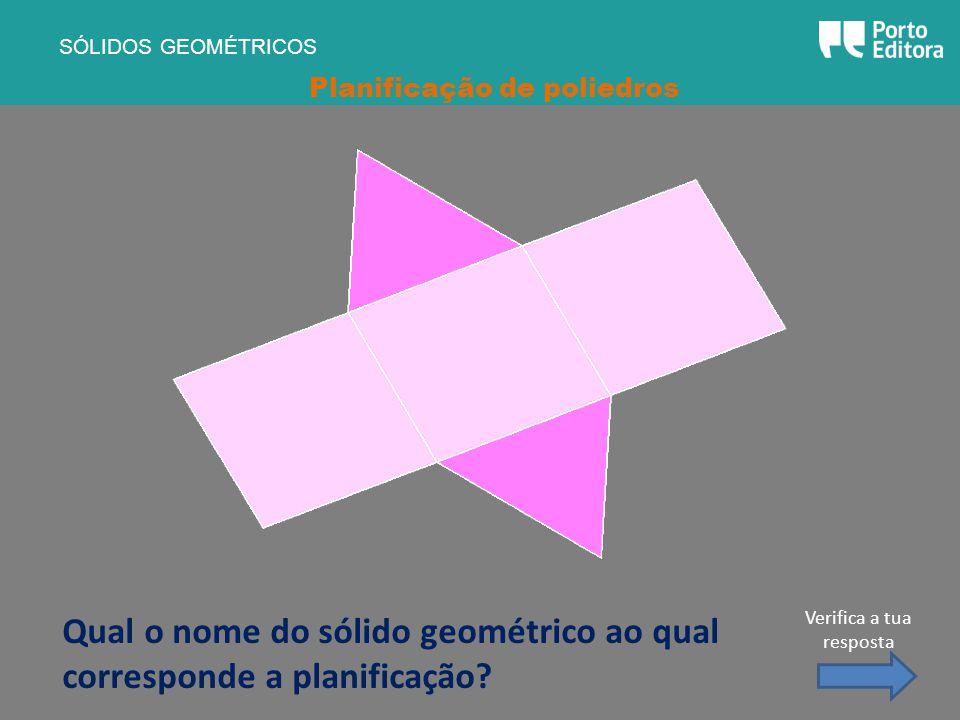 Qual o nome do sólido geométrico ao qual corresponde a planificação? SÓLIDOS GEOMÉTRICOS Planificação de poliedros Verifica a tua resposta