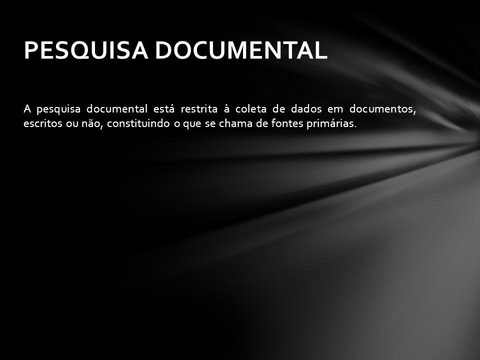 A pesquisa documental está restrita à coleta de dados em documentos, escritos ou não, constituindo o que se chama de fontes primárias. PESQUISA DOCUME