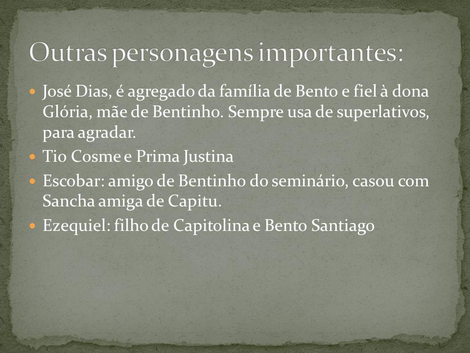 José Dias, é agregado da família de Bento e fiel à dona Glória, mãe de Bentinho. Sempre usa de superlativos, para agradar. Tio Cosme e Prima Justina E