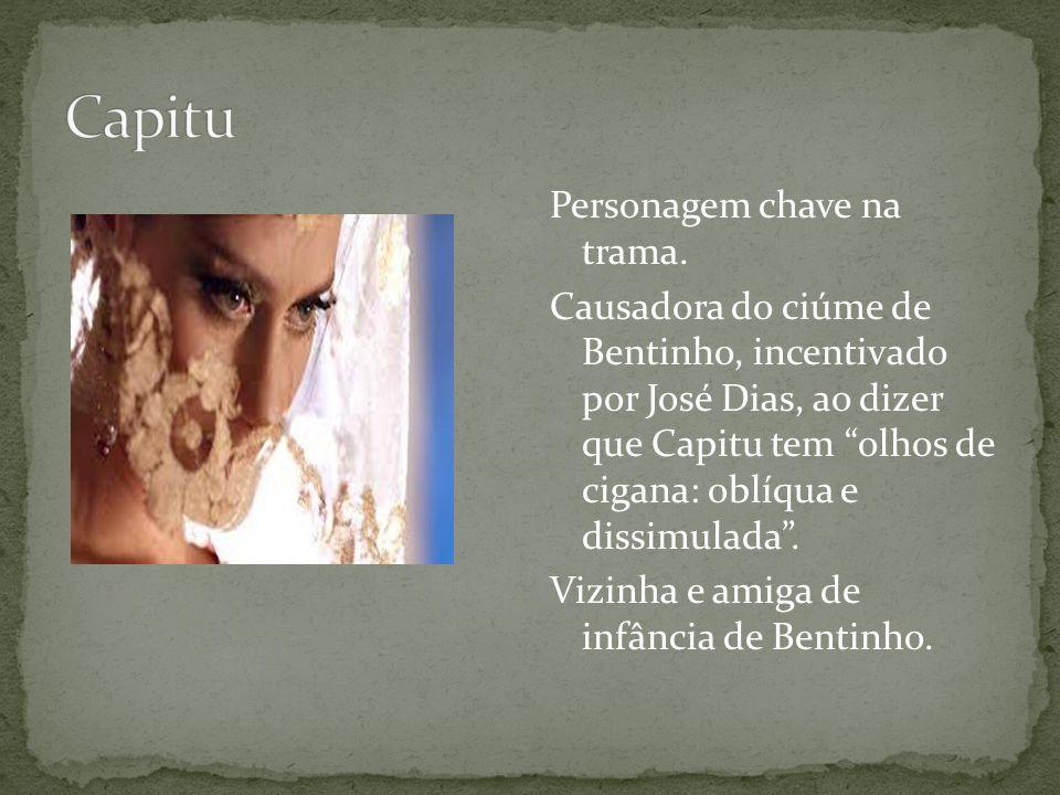 Personagem chave na trama. Causadora do ciúme de Bentinho, incentivado por José Dias, ao dizer que Capitu tem olhos de cigana: oblíqua e dissimulada.