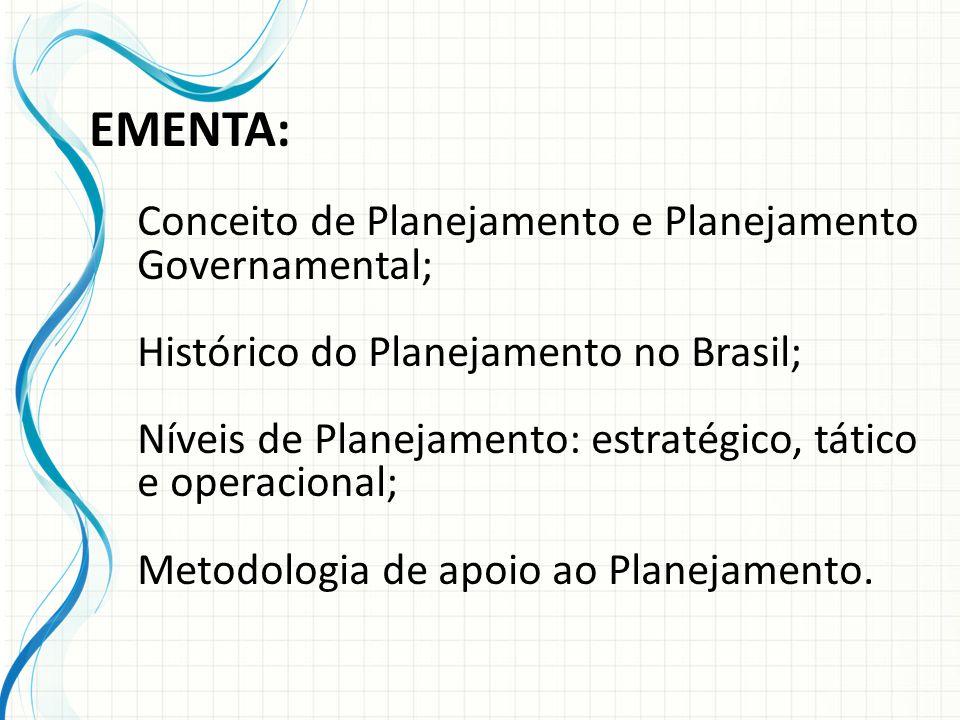 EMENTA: Conceito de Planejamento e Planejamento Governamental; Histórico do Planejamento no Brasil; Níveis de Planejamento: estratégico, tático e operacional; Metodologia de apoio ao Planejamento.