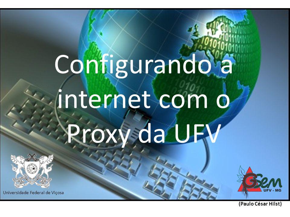 Configurando a internet com o Proxy da UFV (Paulo César Hilst) Universidade Federal de Viçosa