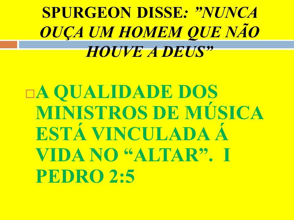 SPURGEON DISSE: NUNCA OUÇA UM HOMEM QUE NÃO HOUVE A DEUS A QUALIDADE DOS MINISTROS DE MÚSICA ESTÁ VINCULADA Á VIDA NO ALTAR. I PEDRO 2:5