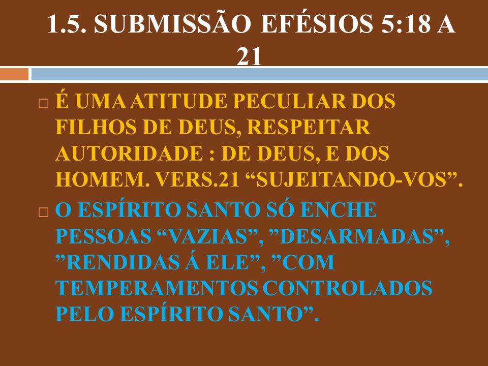 1.5. SUBMISSÃO EFÉSIOS 5:18 A 21 É UMA ATITUDE PECULIAR DOS FILHOS DE DEUS, RESPEITAR AUTORIDADE : DE DEUS, E DOS HOMEM. VERS.21 SUJEITANDO-VOS. O ESP