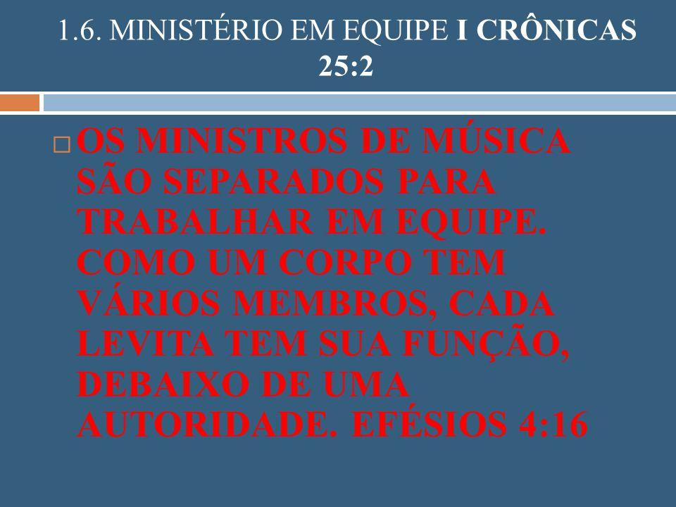 1.6. MINISTÉRIO EM EQUIPE I CRÔNICAS 25:2 OS MINISTROS DE MÚSICA SÃO SEPARADOS PARA TRABALHAR EM EQUIPE. COMO UM CORPO TEM VÁRIOS MEMBROS, CADA LEVITA