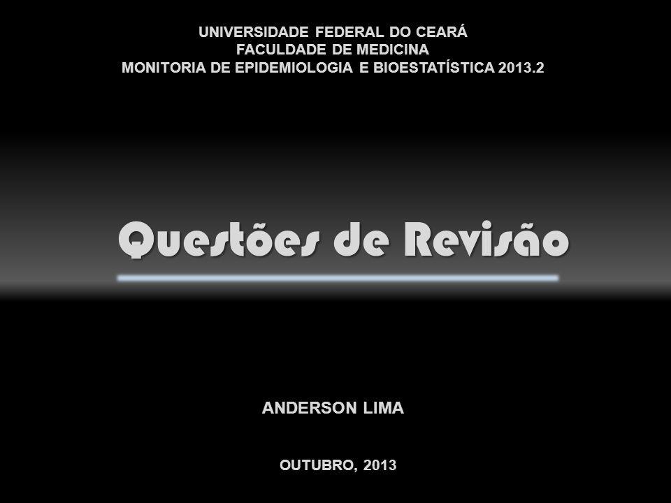 Questões de Revisão ANDERSON LIMA OUTUBRO, 2013 UNIVERSIDADE FEDERAL DO CEARÁ FACULDADE DE MEDICINA MONITORIA DE EPIDEMIOLOGIA E BIOESTATÍSTICA 2013.2