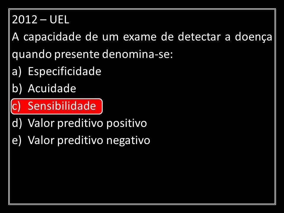 2012 – UEL A capacidade de um exame de detectar a doença quando presente denomina-se: a)Especificidade b)Acuidade c)Sensibilidade d)Valor preditivo po