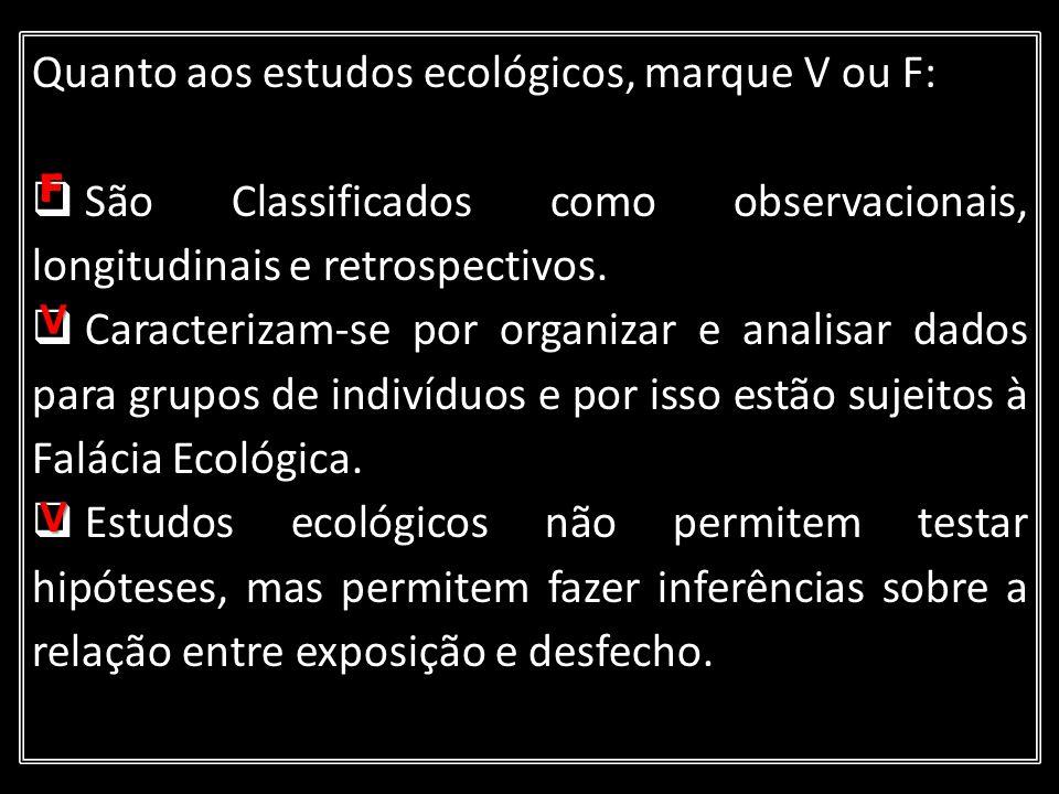 Quanto aos estudos ecológicos, marque V ou F: São Classificados como observacionais, longitudinais e retrospectivos. Caracterizam-se por organizar e a