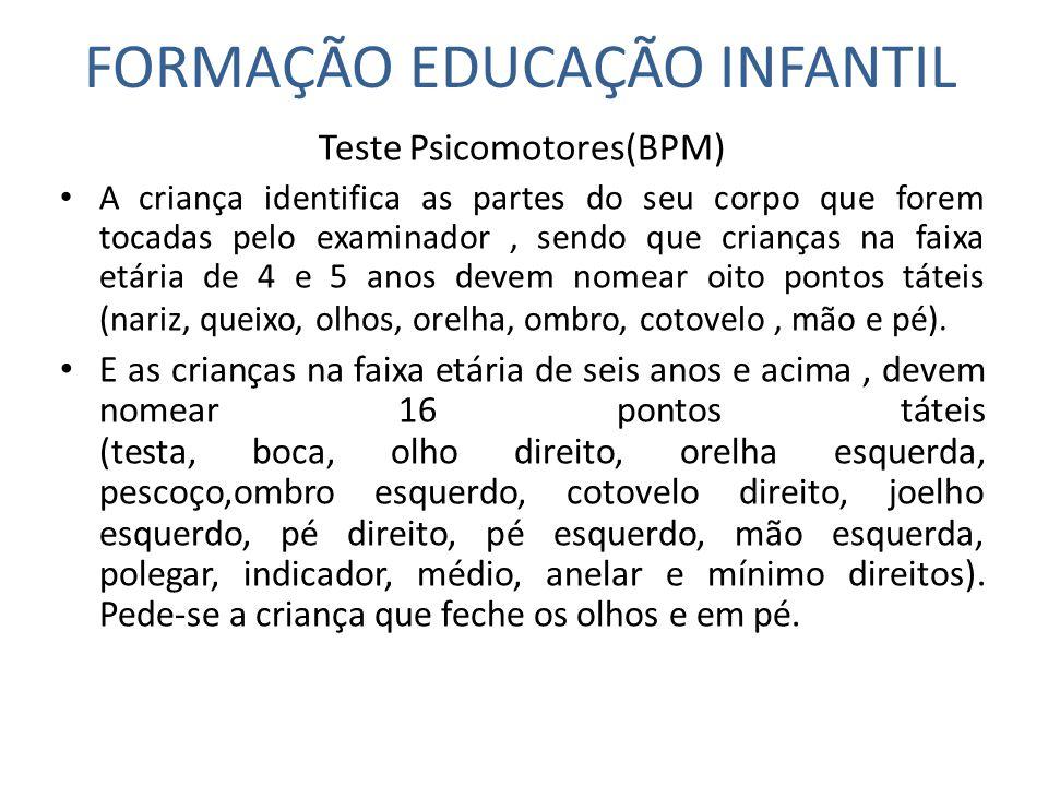 FORMAÇÃO EDUCAÇÃO INFANTIL Teste Psicomotores(BPM) A criança identifica as partes do seu corpo que forem tocadas pelo examinador, sendo que crianças n