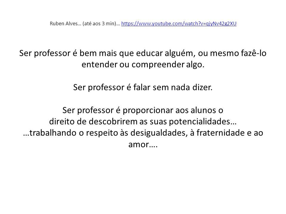 Ruben Alves… (até aos 3 min)… https://www.youtube.com/watch?v=qjyNv42g2XU Ser professor é bem mais que educar alguém, ou mesmo fazê-lo entender ou com