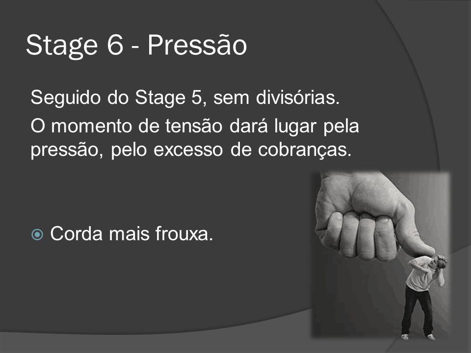 Stage 6 - Pressão Seguido do Stage 5, sem divisórias. O momento de tensão dará lugar pela pressão, pelo excesso de cobranças. Corda mais frouxa.