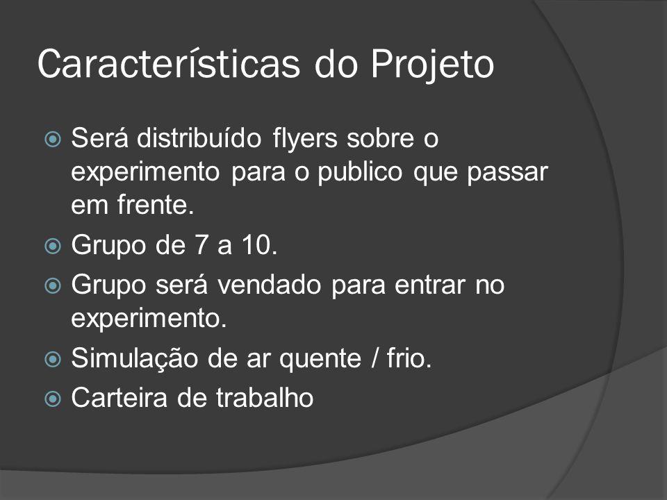 Características do Projeto Será distribuído flyers sobre o experimento para o publico que passar em frente. Grupo de 7 a 10. Grupo será vendado para e