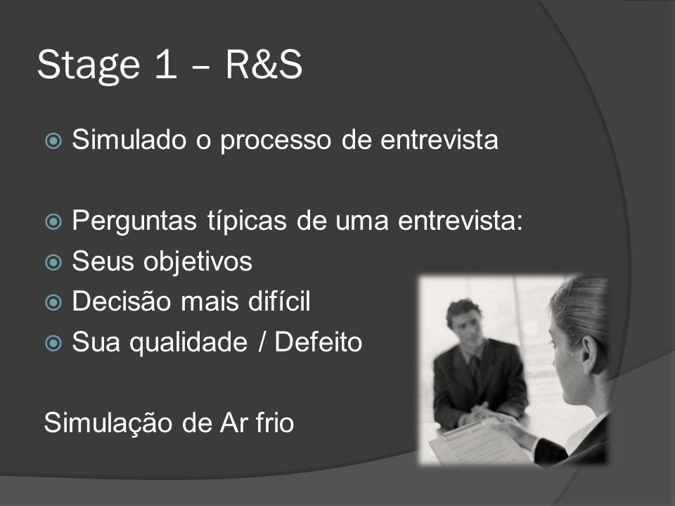 Stage 1 – R&S Simulado o processo de entrevista Perguntas típicas de uma entrevista: Seus objetivos Decisão mais difícil Sua qualidade / Defeito Simul
