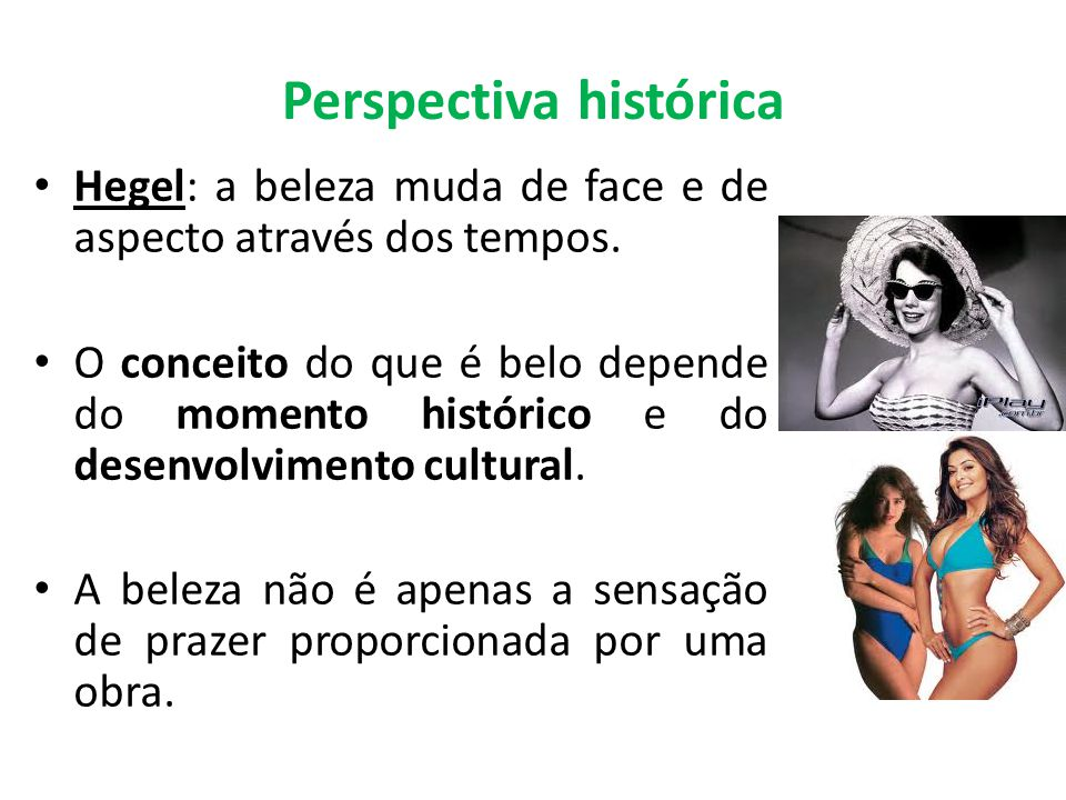 Perspectiva histórica Hegel: a beleza muda de face e de aspecto através dos tempos. O conceito do que é belo depende do momento histórico e do desenvo
