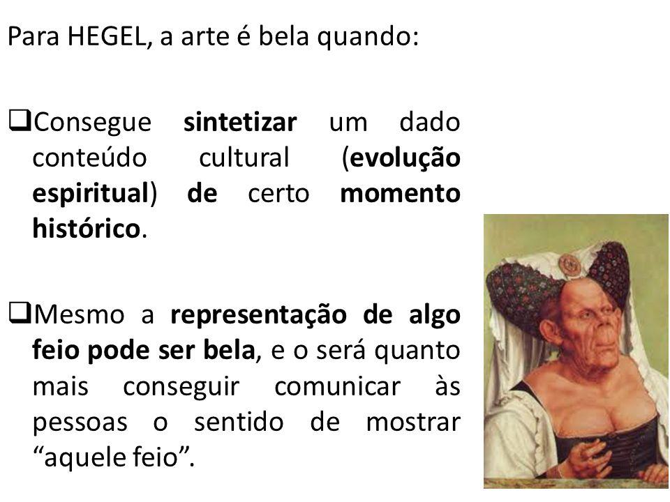 Para HEGEL, a arte é bela quando: Consegue sintetizar um dado conteúdo cultural (evolução espiritual) de certo momento histórico. Mesmo a representaçã