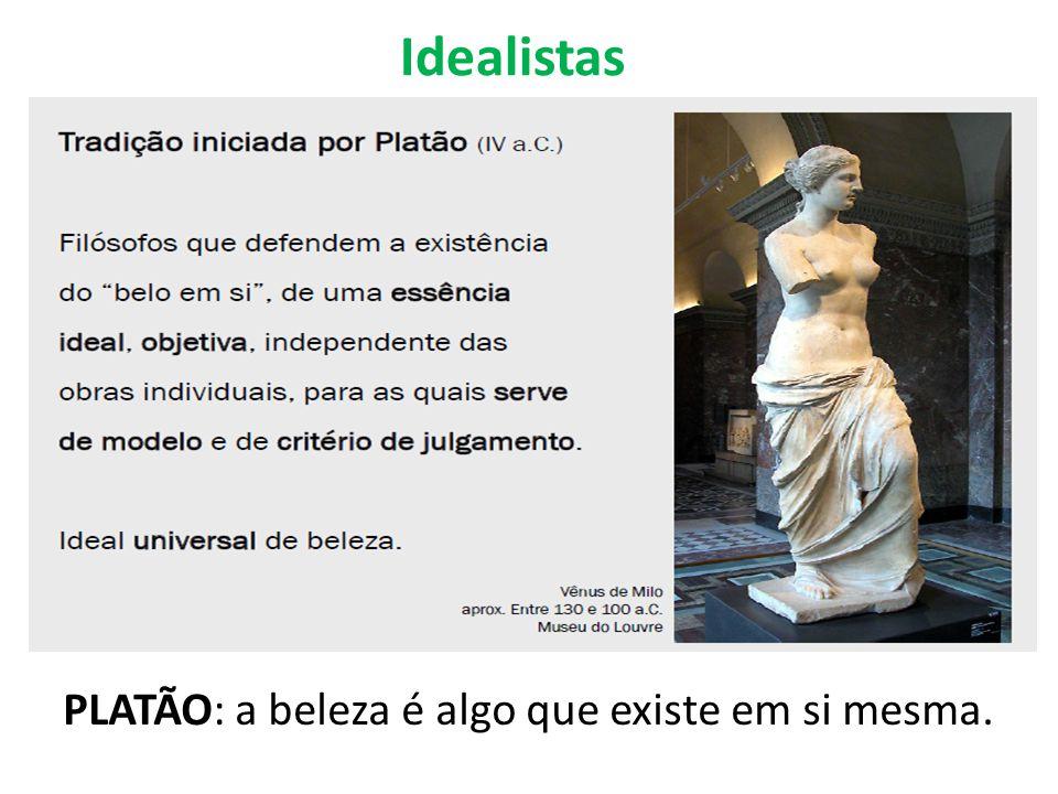 Idealistas PLATÃO: a beleza é algo que existe em si mesma.