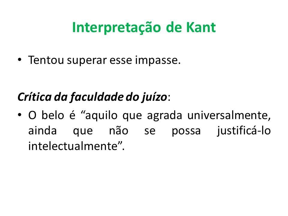 Interpretação de Kant Tentou superar esse impasse. Crítica da faculdade do juízo: O belo é aquilo que agrada universalmente, ainda que não se possa ju