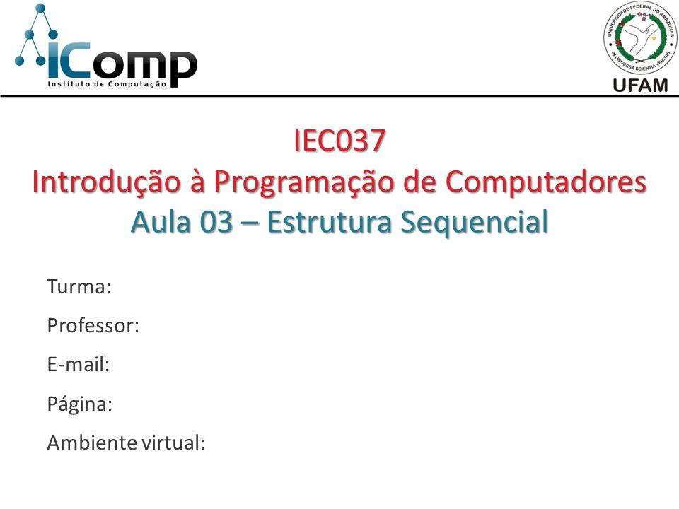 Turma: Professor: E-mail: Página: Ambiente virtual: IEC037 Introdução à Programação de Computadores Aula 03 – Estrutura Sequencial